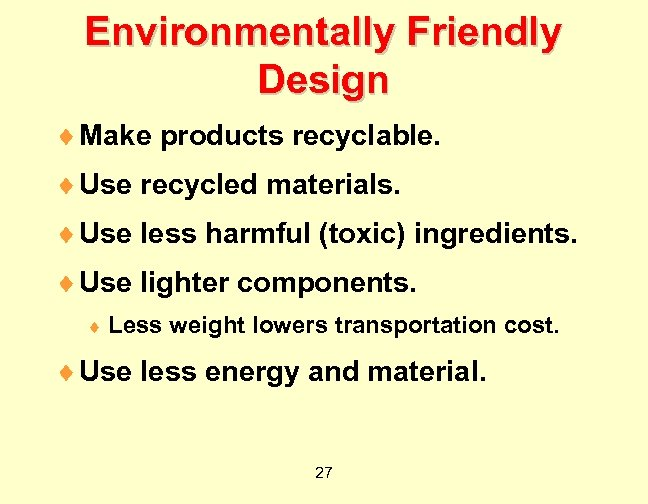 Environmentally Friendly Design ¨ Make products recyclable. ¨ Use recycled materials. ¨ Use less