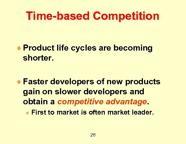 Time-based Competition ¨ Product life cycles are becoming shorter. ¨ Faster developers of new