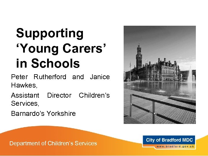 Supporting 'Young Carers' in Schools Peter Rutherford and Janice Hawkes, Assistant Director Children's Services,