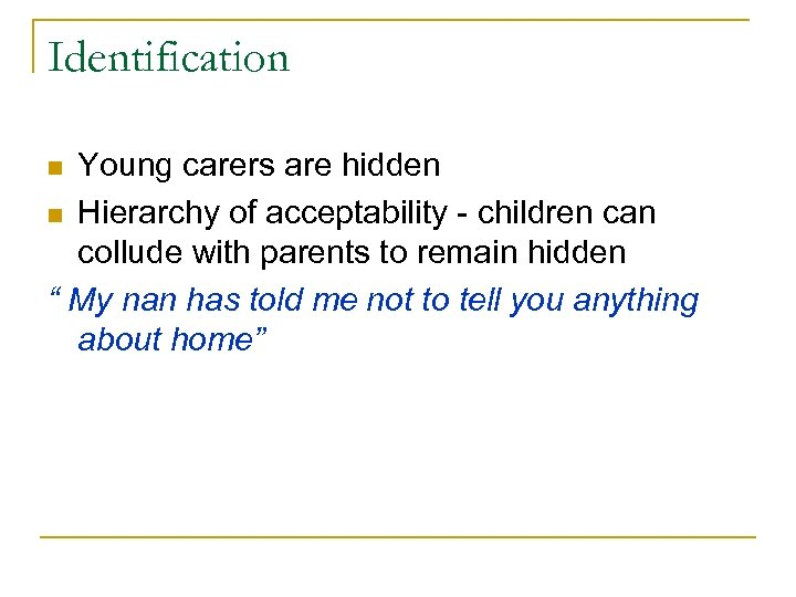 Identification Young carers are hidden n Hierarchy of acceptability - children can collude with