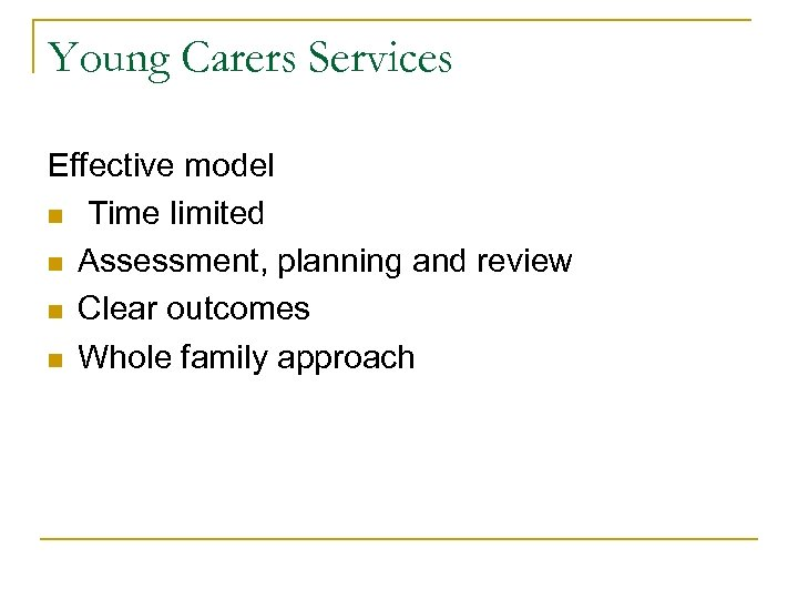 Young Carers Services Effective model n Time limited n Assessment, planning and review n