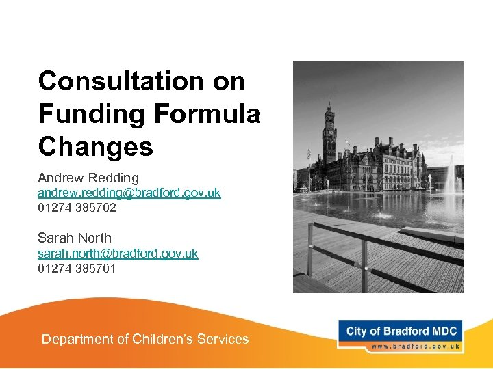 Consultation on Funding Formula Changes Andrew Redding andrew. redding@bradford. gov. uk 01274 385702 Sarah