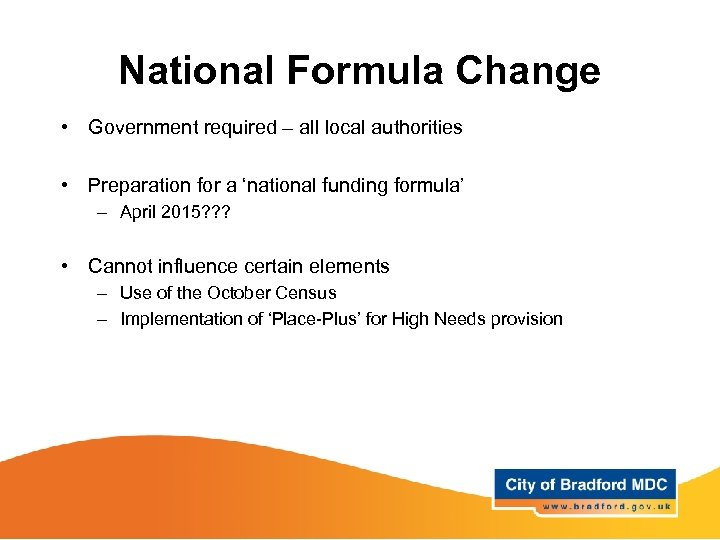 National Formula Change • Government required – all local authorities • Preparation for a