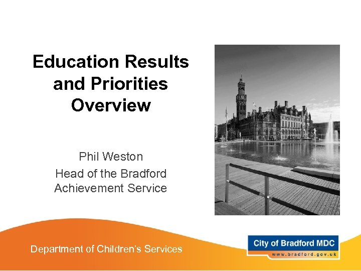 Education Results and Priorities Overview Phil Weston Head of the Bradford Achievement Service Department