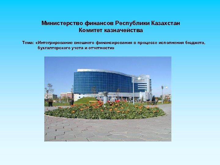Министерство финансов Республики Казахстан Комитет казначейства Тема: «Интегрирование внешнего финансирования в процессе исполнения бюджета,