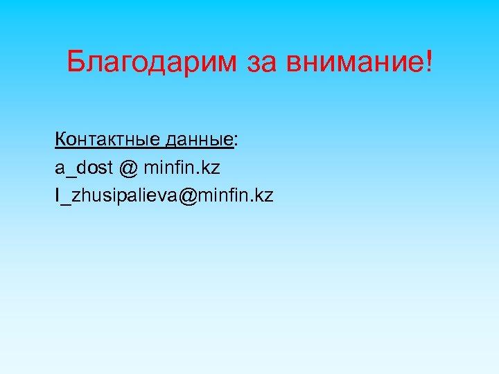 Благодарим за внимание! Контактные данные: a_dost @ minfin. kz I_zhusipalieva@minfin. kz