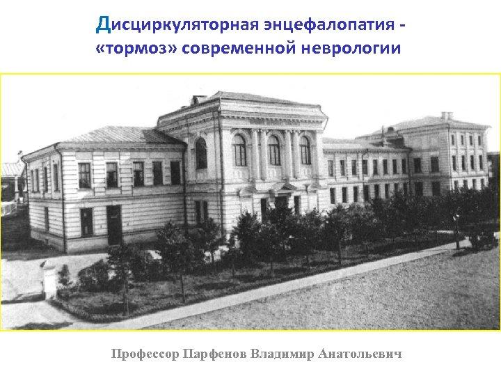 Дисциркуляторная энцефалопатия - «тормоз» современной неврологии Профессор Парфенов Владимир Анатольевич