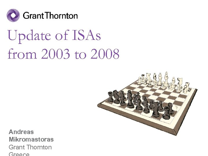 Update of ISAs from 2003 to 2008 Andreas Mikromastoras Grant Thornton