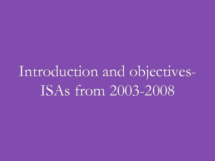 Introduction and objectives. ISAs from 2003 -2008
