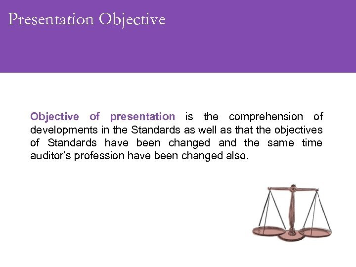 Presentation Objective of presentation is the comprehension of developments in the Standards as well