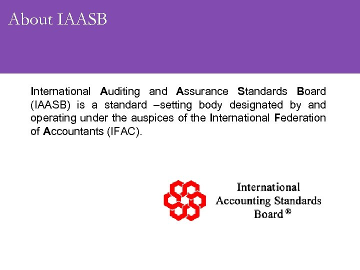 About IAASB International Auditing and Assurance Standards Board (IAASB) is a standard –setting body