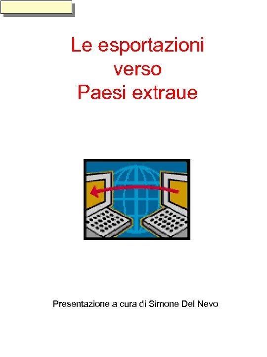 Le esportazioni verso Paesi extraue Presentazione a cura di Simone Del Nevo