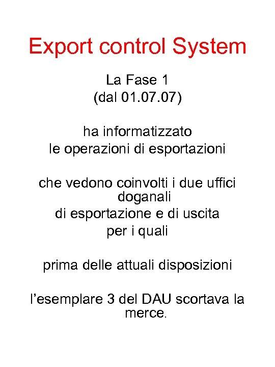 Export control System La Fase 1 (dal 01. 07) ha informatizzato le operazioni di