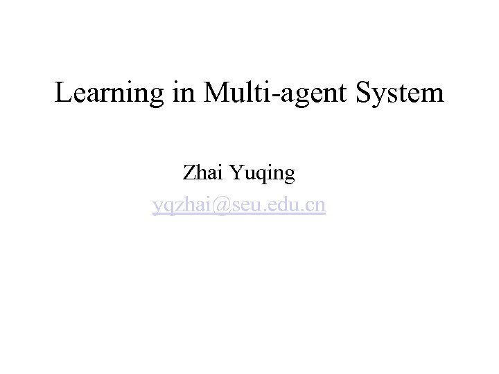 Learning in Multi-agent System Zhai Yuqing yqzhai@seu. edu. cn