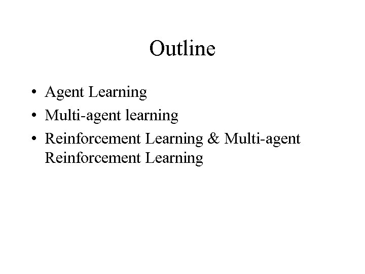 Outline • Agent Learning • Multi-agent learning • Reinforcement Learning & Multi-agent Reinforcement Learning