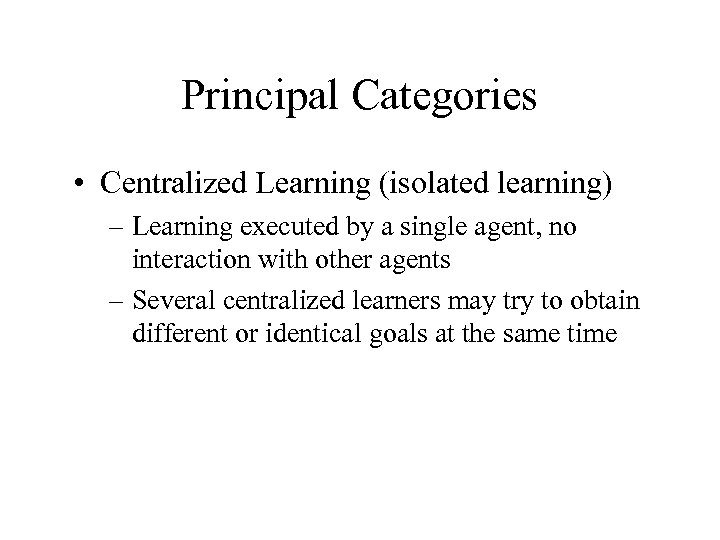 Principal Categories • Centralized Learning (isolated learning) – Learning executed by a single agent,