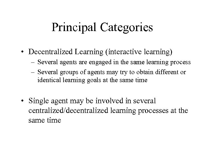 Principal Categories • Decentralized Learning (interactive learning) – Several agents are engaged in the