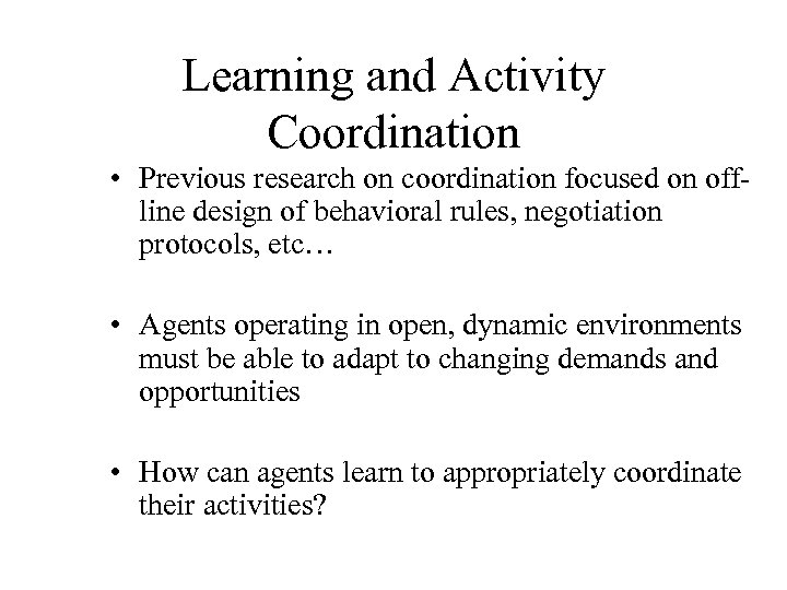 Learning and Activity Coordination • Previous research on coordination focused on offline design of