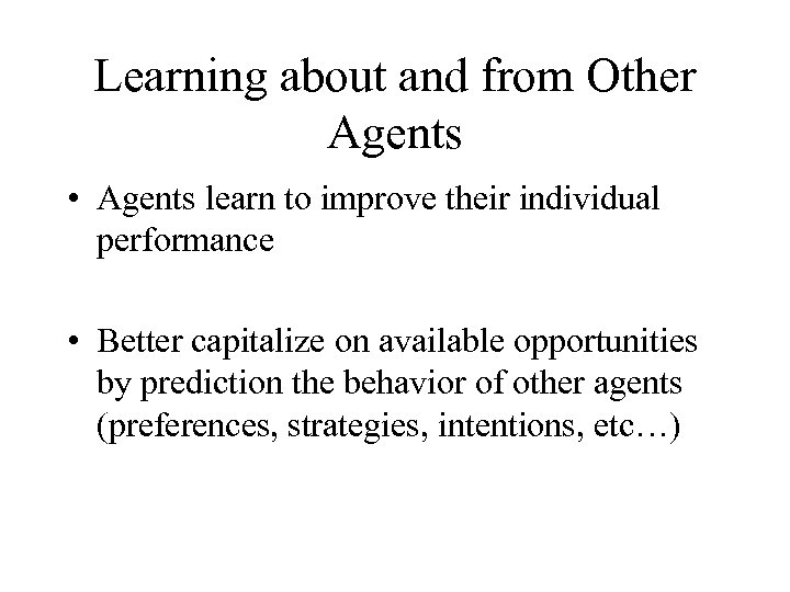 Learning about and from Other Agents • Agents learn to improve their individual performance