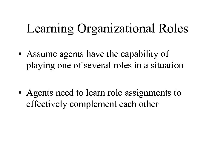 Learning Organizational Roles • Assume agents have the capability of playing one of several