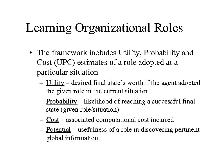 Learning Organizational Roles • The framework includes Utility, Probability and Cost (UPC) estimates of