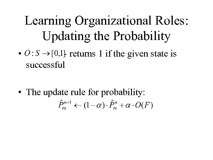 Learning Organizational Roles: Updating the Probability • - returns 1 if the given state