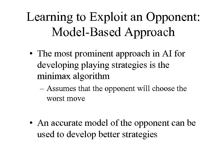 Learning to Exploit an Opponent: Model-Based Approach • The most prominent approach in AI