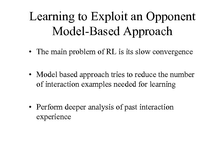 Learning to Exploit an Opponent Model-Based Approach • The main problem of RL is