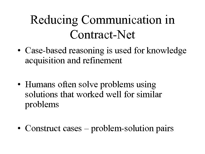 Reducing Communication in Contract-Net • Case-based reasoning is used for knowledge acquisition and refinement