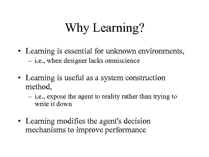 Why Learning? • Learning is essential for unknown environments, – i. e. , when