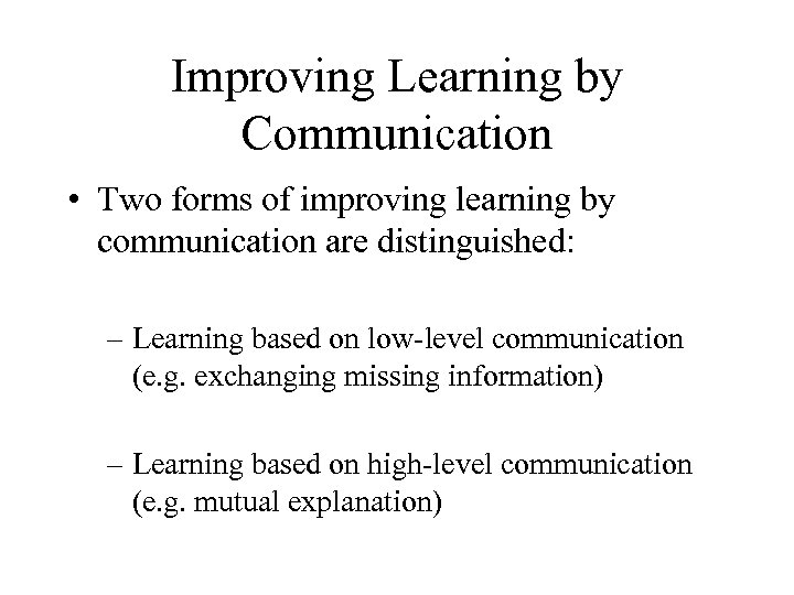 Improving Learning by Communication • Two forms of improving learning by communication are distinguished: