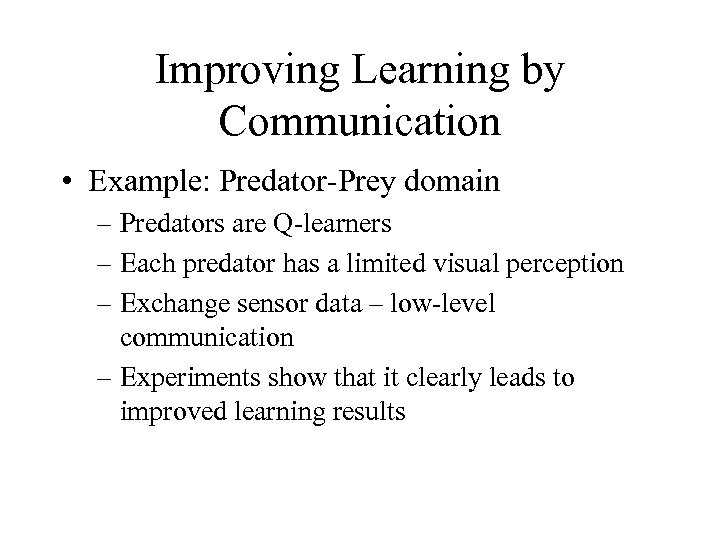 Improving Learning by Communication • Example: Predator-Prey domain – Predators are Q-learners – Each
