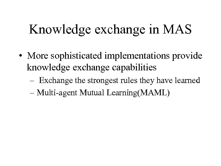 Knowledge exchange in MAS • More sophisticated implementations provide knowledge exchange capabilities – Exchange