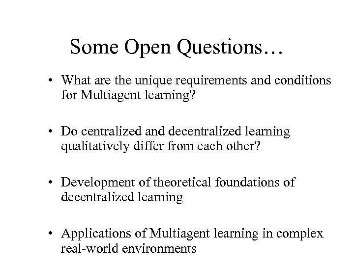 Some Open Questions… • What are the unique requirements and conditions for Multiagent learning?