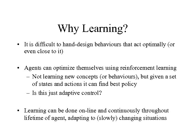 Why Learning? • It is difficult to hand-design behaviours that act optimally (or even