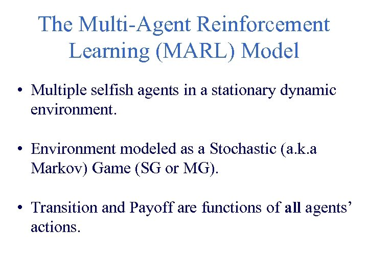The Multi-Agent Reinforcement Learning (MARL) Model • Multiple selfish agents in a stationary dynamic