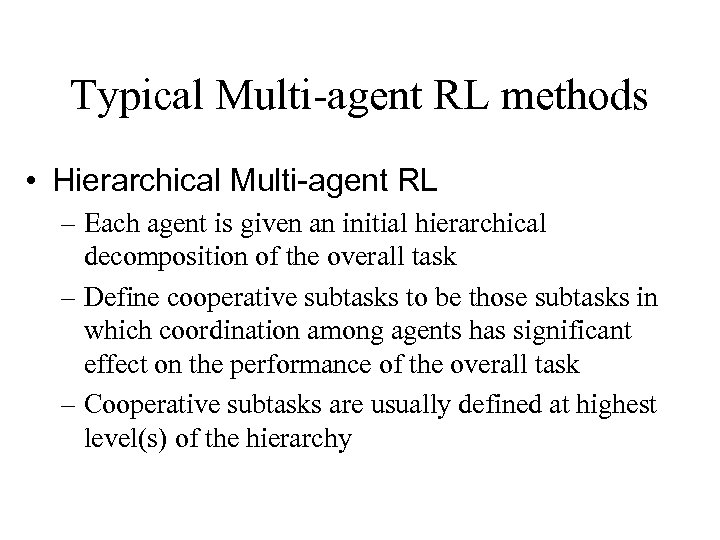 Typical Multi-agent RL methods • Hierarchical Multi-agent RL – Each agent is given an