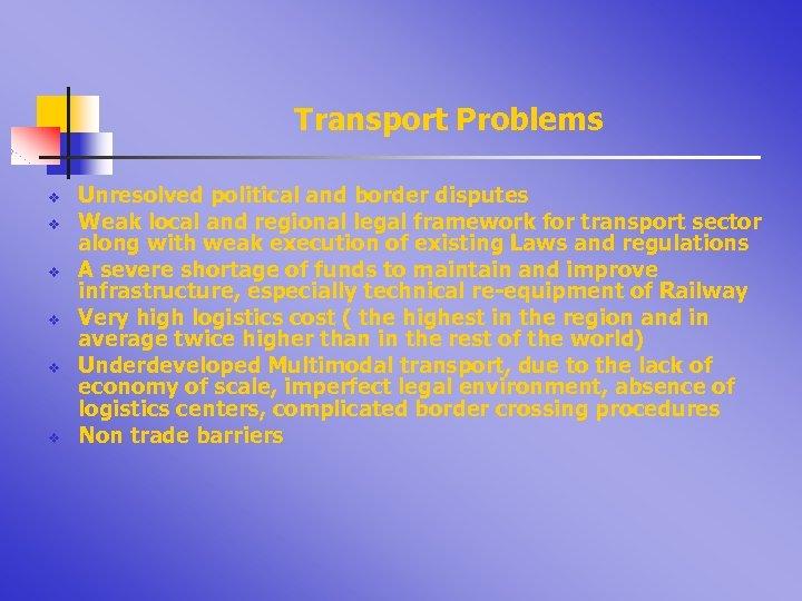 Transport Problems v v v Unresolved political and border disputes Weak local and regional