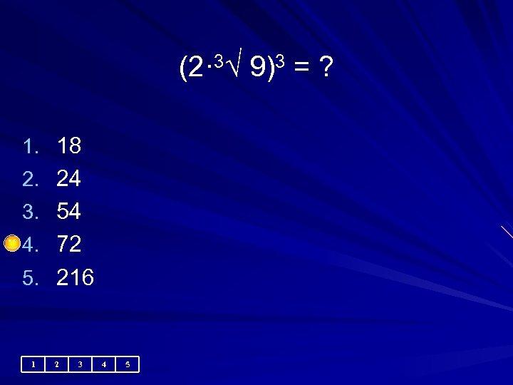 (2· 3√ 9)3 = ? 1. 18 2. 24 3. 54 4. 72 5.