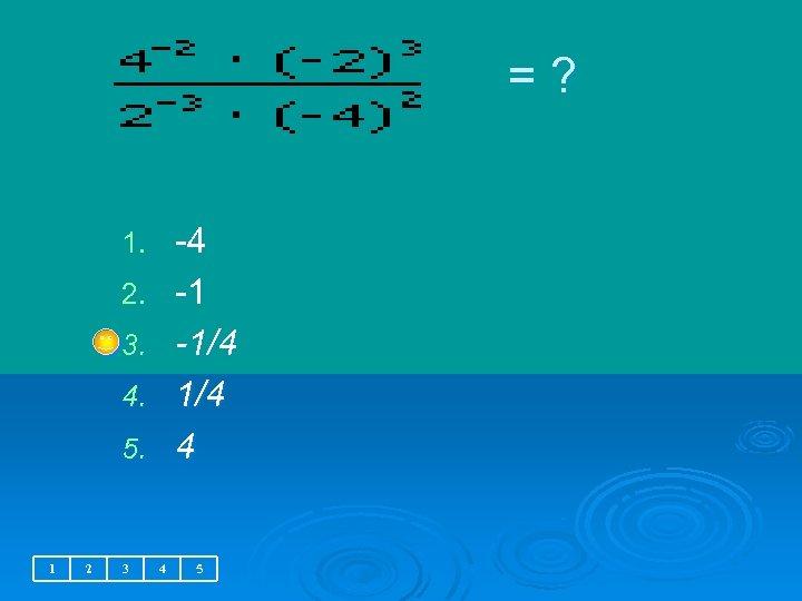 = ? -4 -1 -1/4 4 1. 2. 3. 4. 5. 1 2