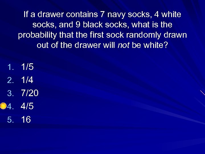 If a drawer contains 7 navy socks, 4 white socks, and 9 black socks,