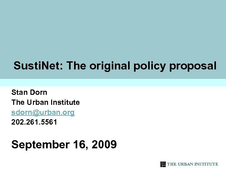 Susti. Net: The original policy proposal Stan Dorn The Urban Institute sdorn@urban. org 202.