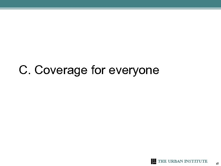 C. Coverage for everyone THE URBAN INSTITUTE 18