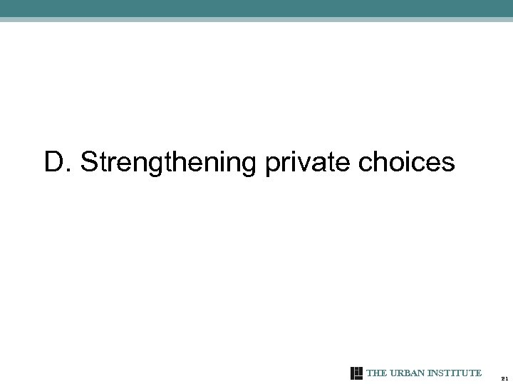 D. Strengthening private choices THE URBAN INSTITUTE 21