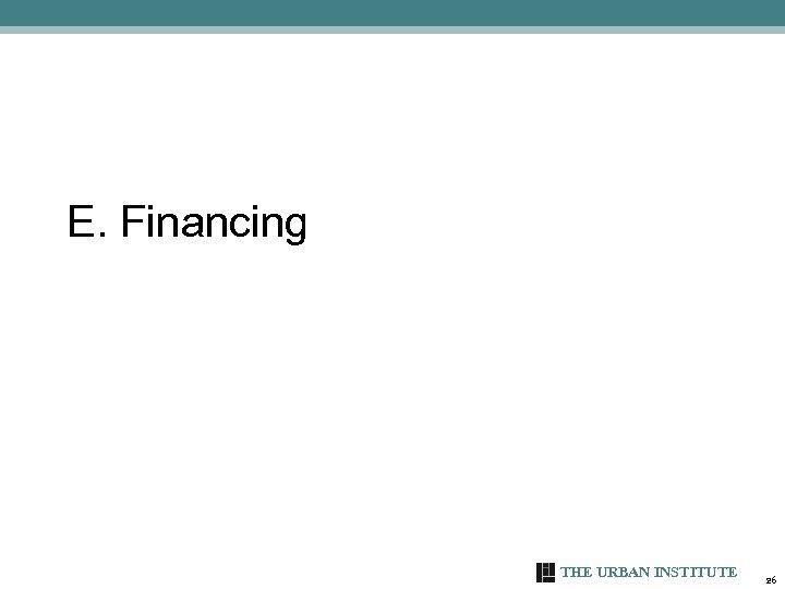 E. Financing THE URBAN INSTITUTE 26
