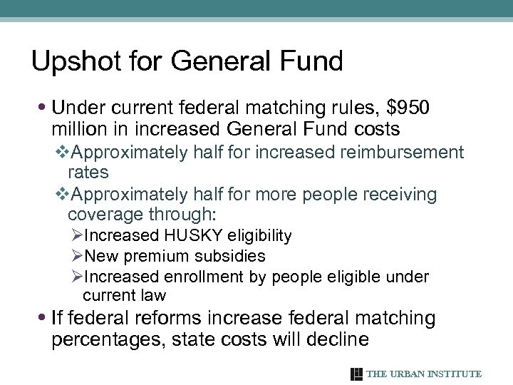 Upshot for General Fund • Under current federal matching rules, $950 million in increased