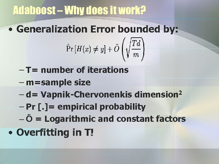 Adaboost – Why does it work? • Generalization Error bounded by: – T= number