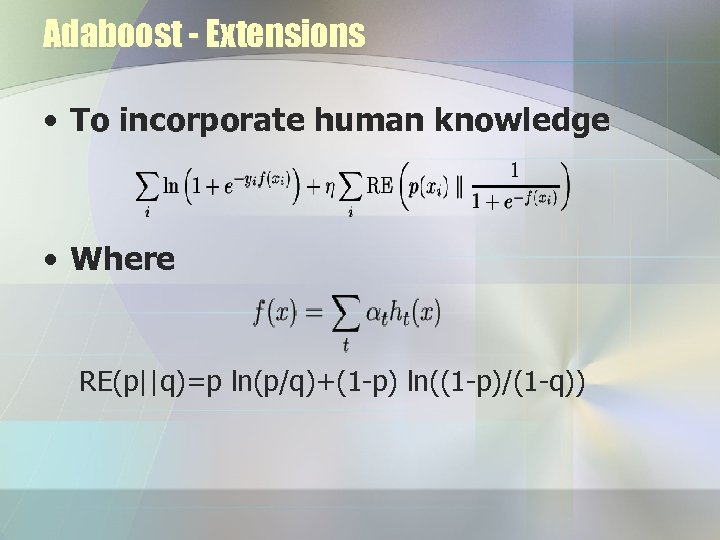 Adaboost - Extensions • To incorporate human knowledge • Where RE(p||q)=p ln(p/q)+(1 -p) ln((1