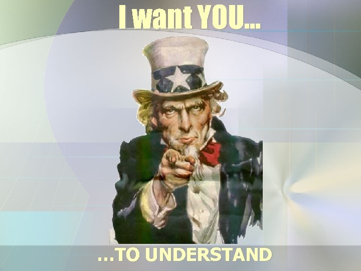 I want YOU… …TO UNDERSTAND