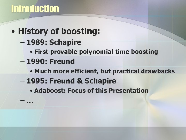 Introduction • History of boosting: – 1989: Schapire • First provable polynomial time boosting